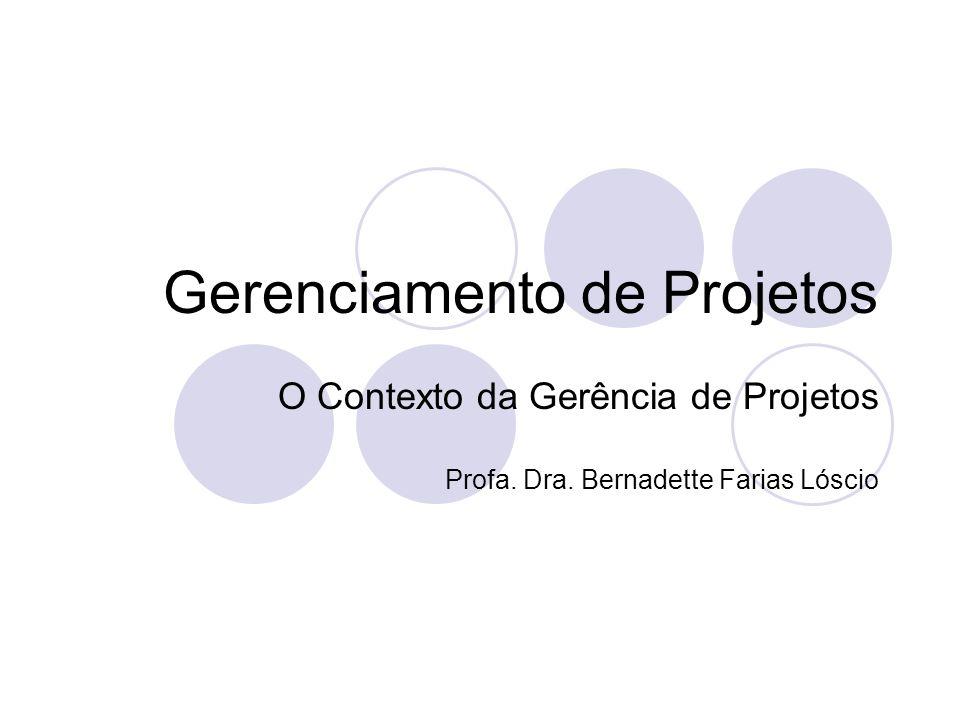 Gerenciamento de Projetos O Contexto da Gerência de Projetos Profa. Dra. Bernadette Farias Lóscio