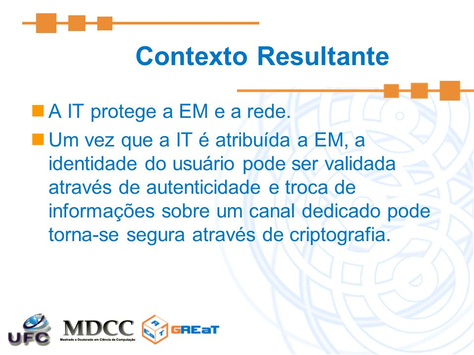 Contexto Resultante A IT protege a EM e a rede. Um vez que a IT é atribuída a EM, a identidade do usuário pode ser validada através de autenticidade e