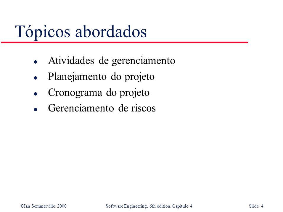 ©Ian Sommerville 2000Software Engineering, 6th edition. Capítulo 4 Slide 4 Tópicos abordados l Atividades de gerenciamento l Planejamento do projeto l