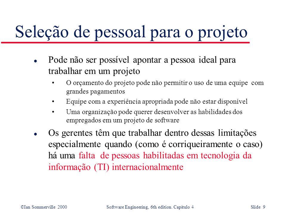 ©Ian Sommerville 2000Software Engineering, 6th edition. Capítulo 4 Slide 9 Seleção de pessoal para o projeto l Pode não ser possível apontar a pessoa