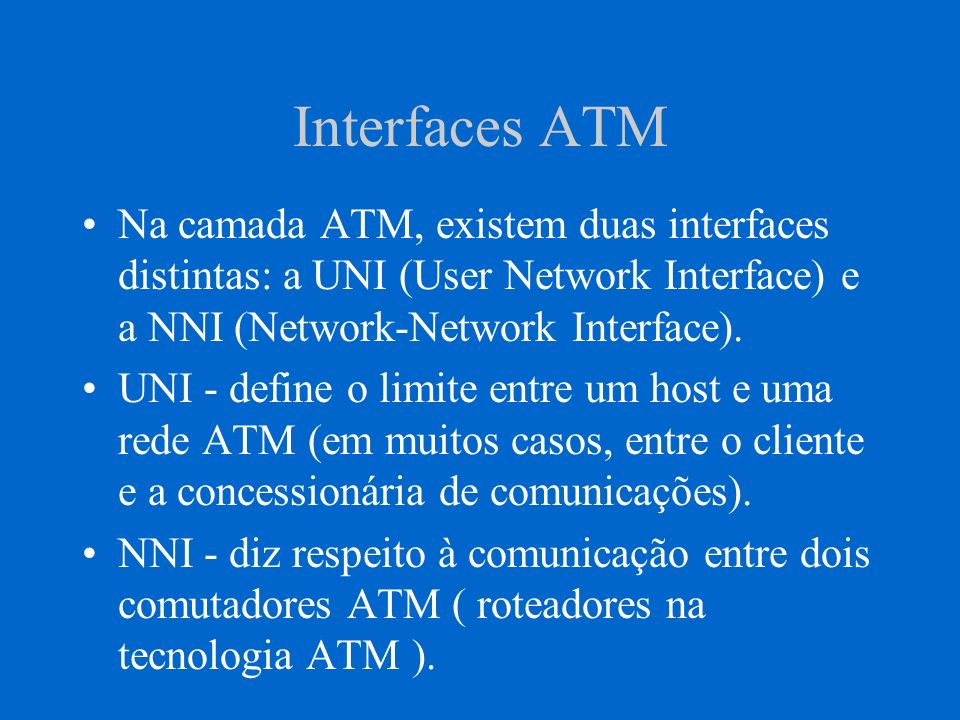 Interfaces ATM Na camada ATM, existem duas interfaces distintas: a UNI (User Network Interface) e a NNI (Network-Network Interface).
