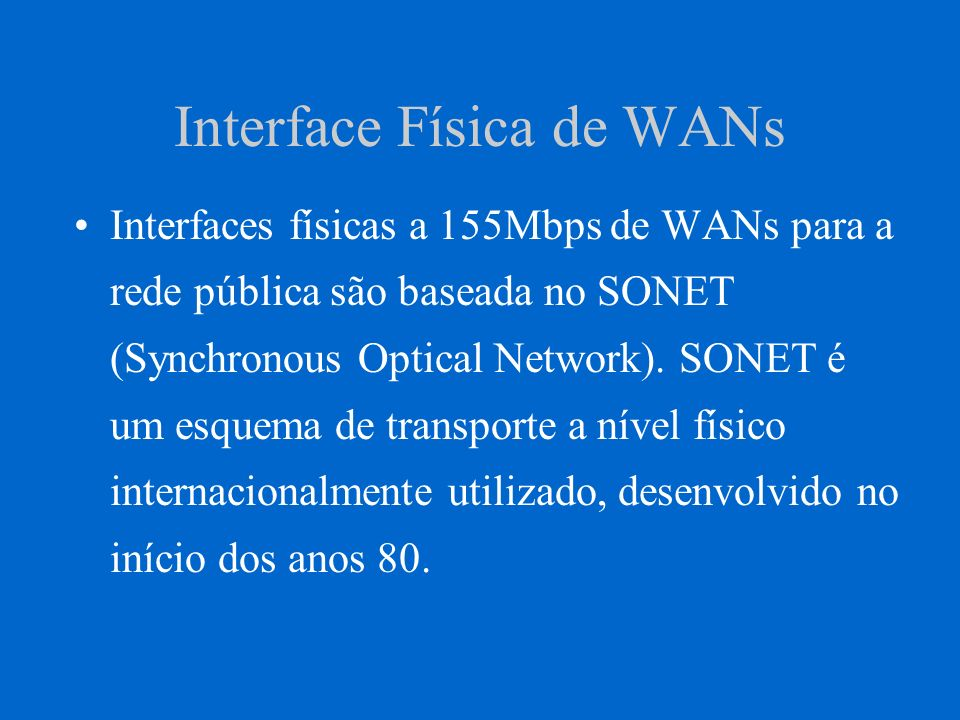 Interface Física de WANs Interfaces físicas a 155Mbps de WANs para a rede pública são baseada no SONET (Synchronous Optical Network).
