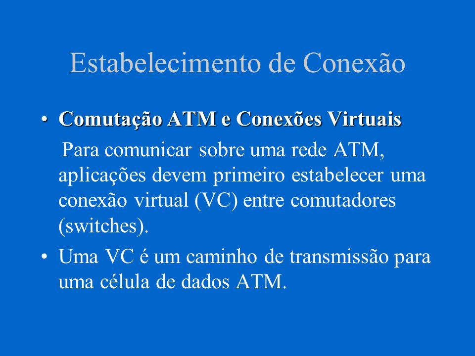 Estabelecimento de Conexão Comutação ATM e Conexões VirtuaisComutação ATM e Conexões Virtuais Para comunicar sobre uma rede ATM, aplicações devem prim