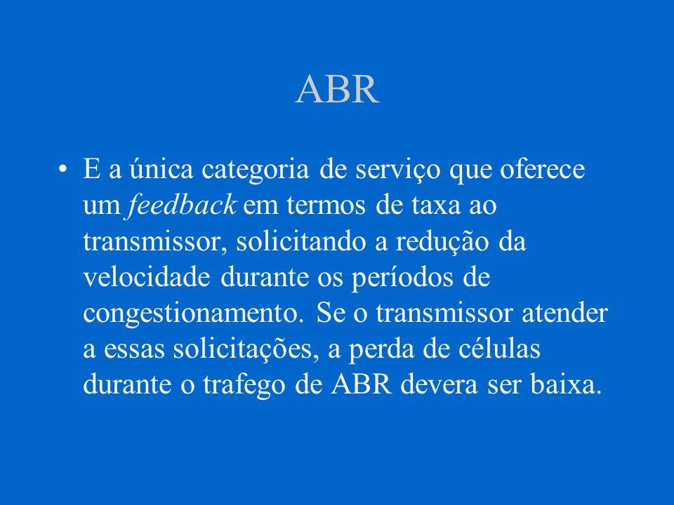ABR E a única categoria de serviço que oferece um feedback em termos de taxa ao transmissor, solicitando a redução da velocidade durante os períodos d