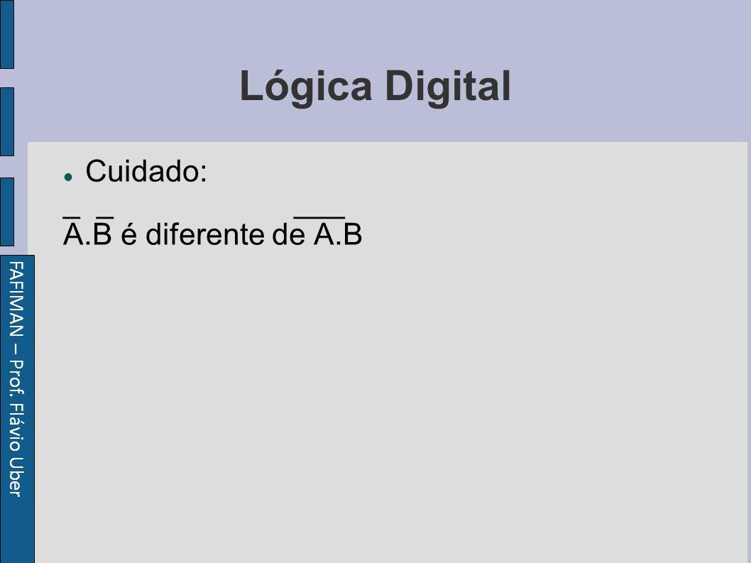FAFIMAN – Prof. Flávio Uber Lógica Digital Cuidado: _ _ ___ A.B é diferente de A.B