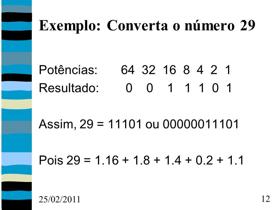 25/02/2011 12 Exemplo: Converta o número 29 Potências: 64 32 16 8 4 2 1 Resultado: 0 0 1 1 1 0 1 Assim, 29 = 11101 ou 00000011101 Pois 29 = 1.16 + 1.8 + 1.4 + 0.2 + 1.1