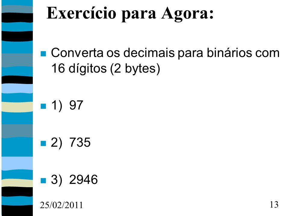 25/02/2011 13 Exercício para Agora: Converta os decimais para binários com 16 dígitos (2 bytes) 1) 97 2) 735 3) 2946