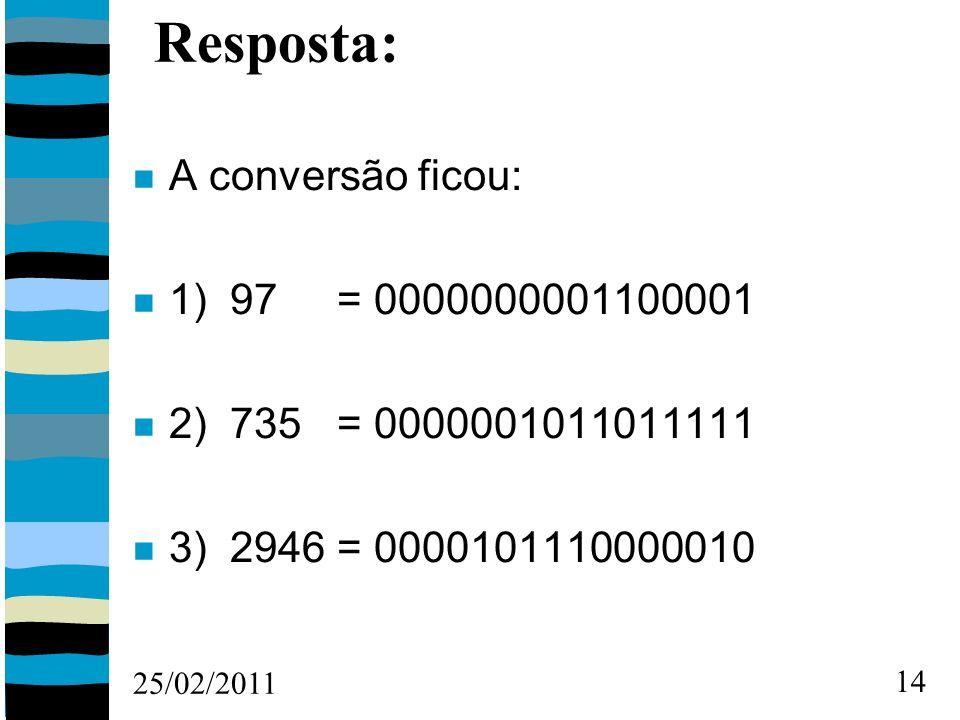 25/02/2011 14 Resposta: A conversão ficou: 1) 97 = 0000000001100001 2) 735 = 0000001011011111 3) 2946 = 0000101110000010