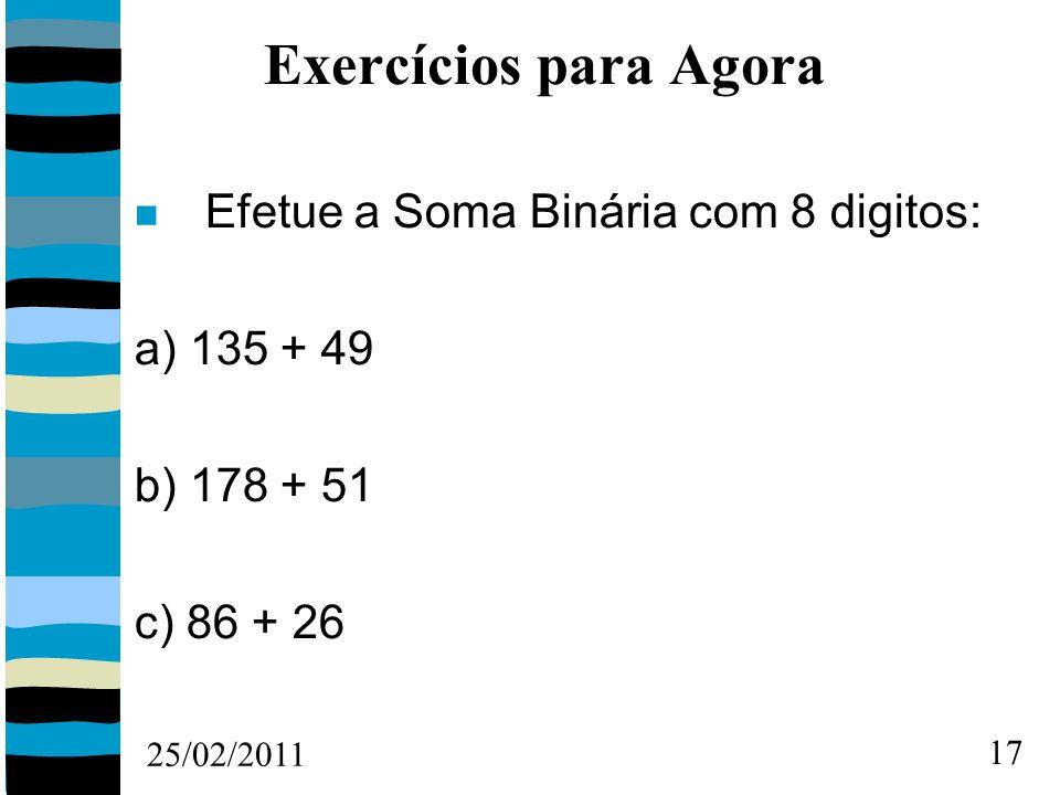 25/02/2011 17 Exercícios para Agora Efetue a Soma Binária com 8 digitos: a) 135 + 49 b) 178 + 51 c) 86 + 26