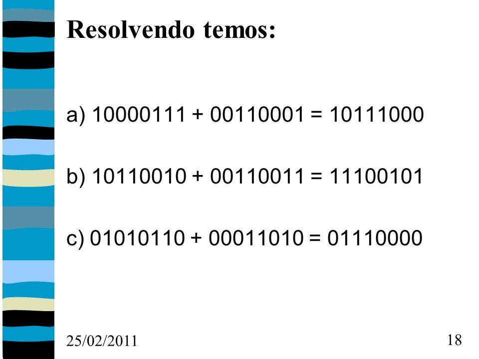 25/02/2011 18 Resolvendo temos: a) 10000111 + 00110001 = 10111000 b) 10110010 + 00110011 = 11100101 c) 01010110 + 00011010 = 01110000