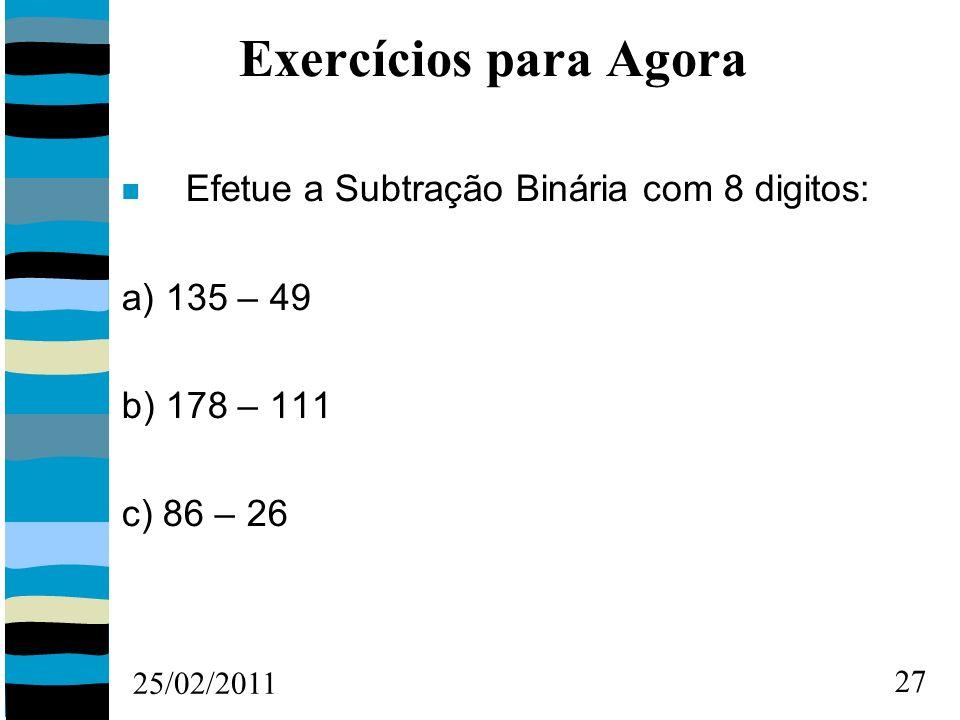 25/02/2011 27 Exercícios para Agora Efetue a Subtração Binária com 8 digitos: a) 135 – 49 b) 178 – 111 c) 86 – 26