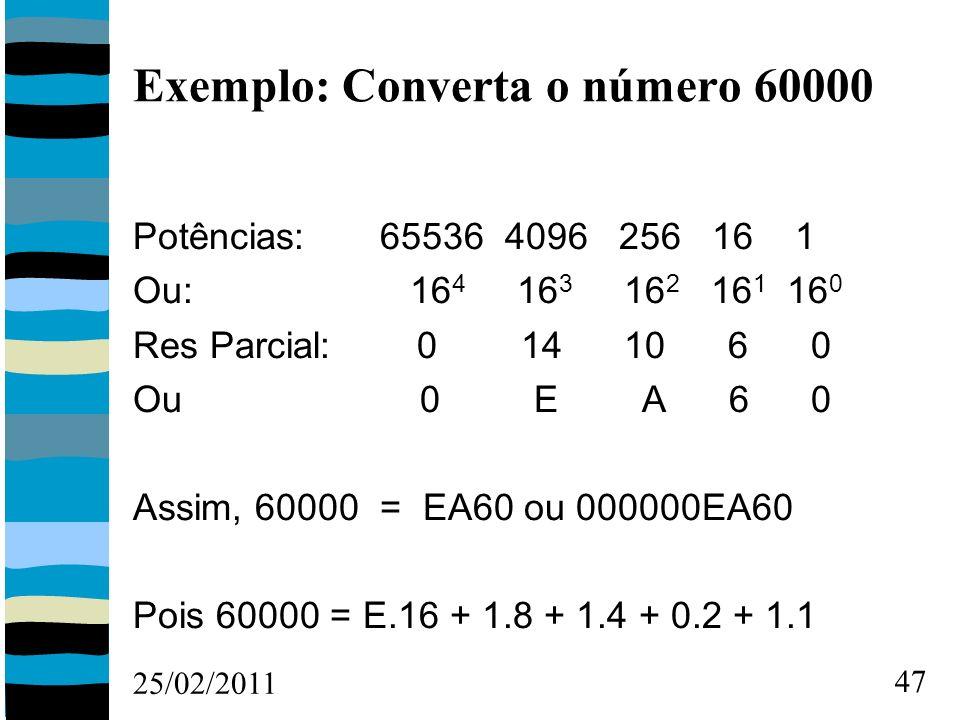 25/02/2011 47 Exemplo: Converta o número 60000 Potências: 65536 4096 256 16 1 Ou: 16 4 16 3 16 2 16 1 16 0 Res Parcial: 0 14 10 6 0 Ou 0 E A 6 0 Assim, 60000 = EA60 ou 000000EA60 Pois 60000 = E.16 + 1.8 + 1.4 + 0.2 + 1.1