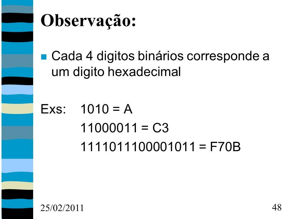 25/02/2011 48 Observação: Cada 4 digitos binários corresponde a um digito hexadecimal Exs: 1010 = A 11000011 = C3 1111011100001011 = F70B