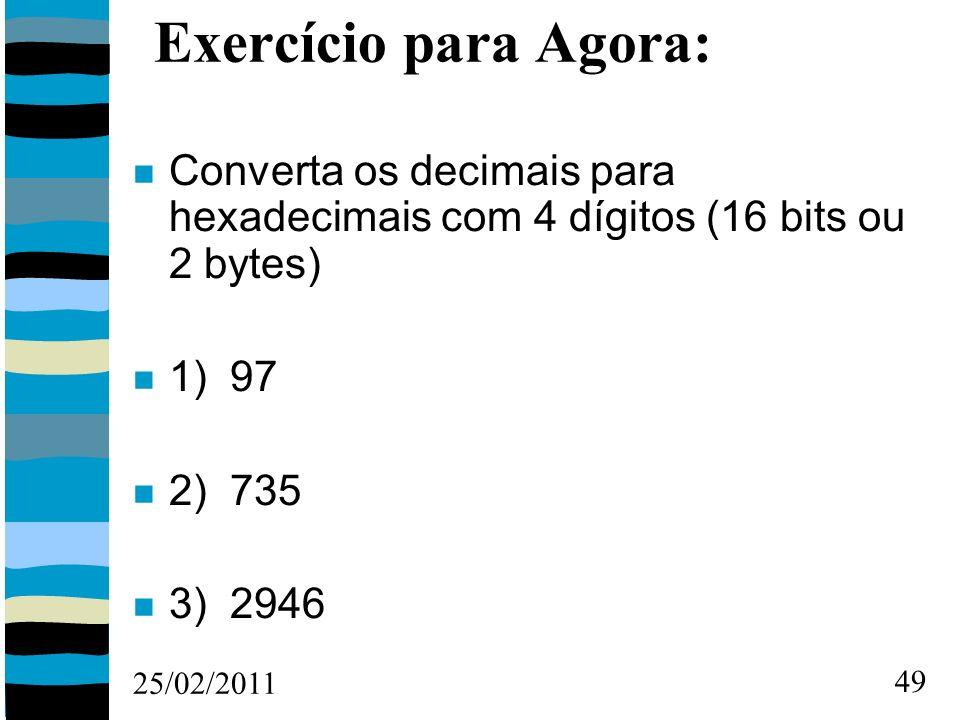 25/02/2011 49 Exercício para Agora: Converta os decimais para hexadecimais com 4 dígitos (16 bits ou 2 bytes) 1) 97 2) 735 3) 2946