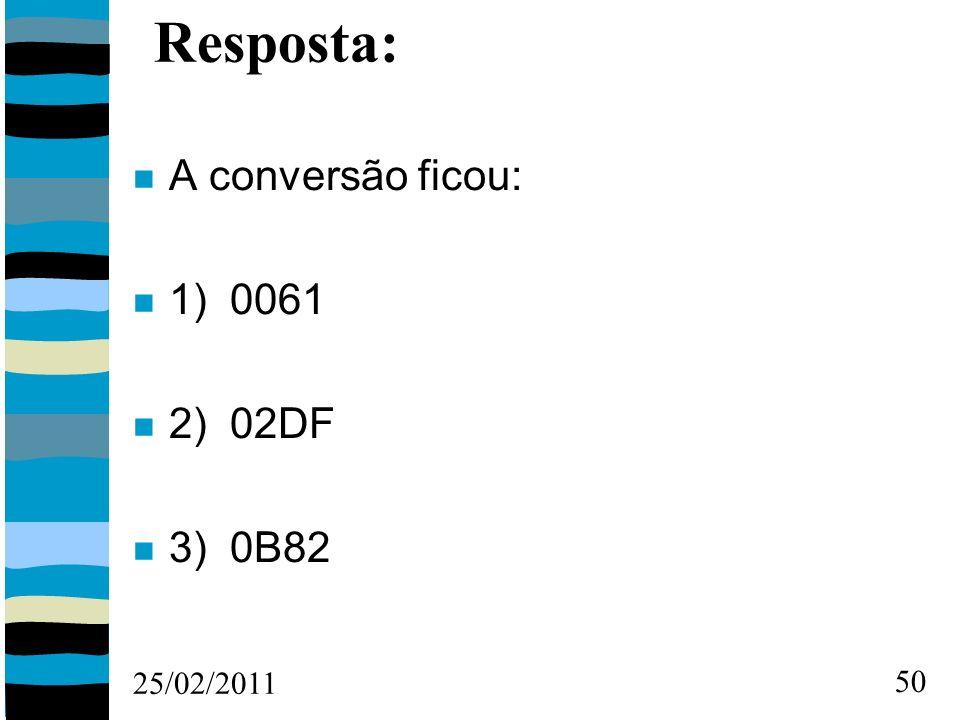 25/02/2011 50 Resposta: A conversão ficou: 1) 0061 2) 02DF 3) 0B82