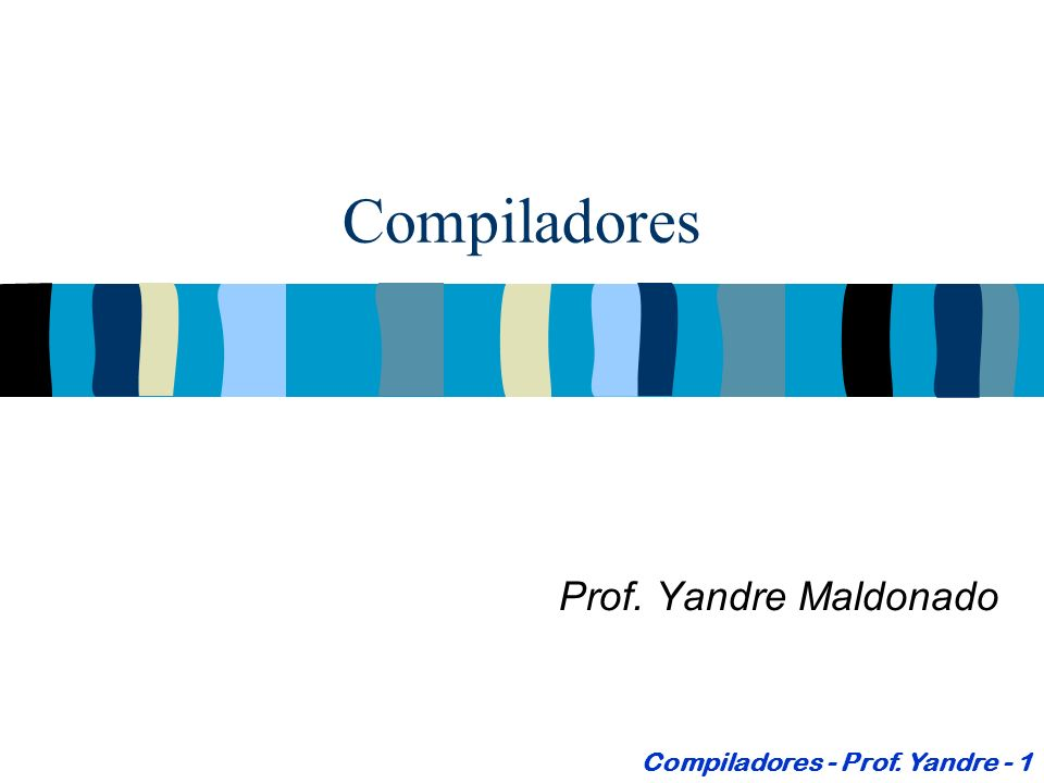 Compiladores Prof. Yandre Maldonado Compiladores - Prof. Yandre - 1