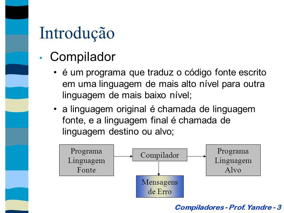 Introdução Compilador é um programa que traduz o código fonte escrito em uma linguagem de mais alto nível para outra linguagem de mais baixo nível; a linguagem original é chamada de linguagem fonte, e a linguagem final é chamada de linguagem destino ou alvo; Compiladores - Prof.