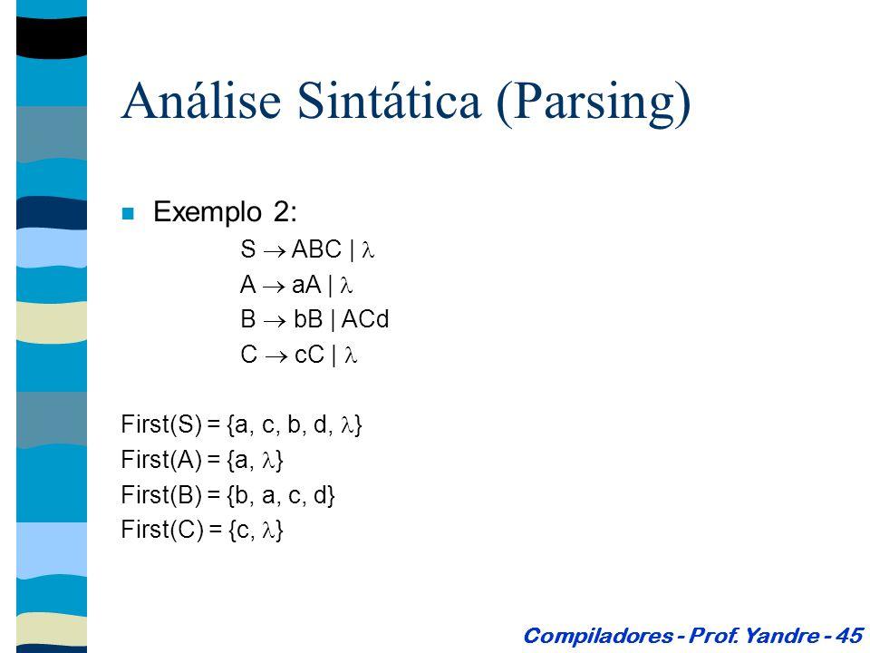 Exemplo 2: S ABC | A aA | B bB | ACd C cC | First(S) = {a, c, b, d, } First(A) = {a, } First(B) = {b, a, c, d} First(C) = {c, } Análise Sintática (Parsing) Compiladores - Prof.