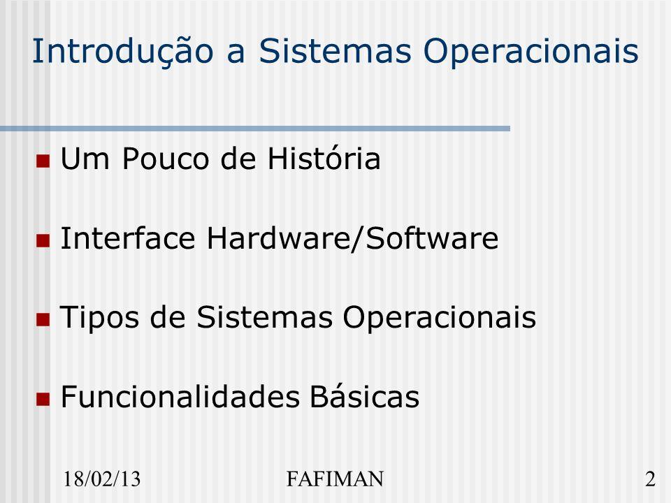 18/02/132FAFIMAN Introdução a Sistemas Operacionais Um Pouco de História Interface Hardware/Software Tipos de Sistemas Operacionais Funcionalidades Básicas
