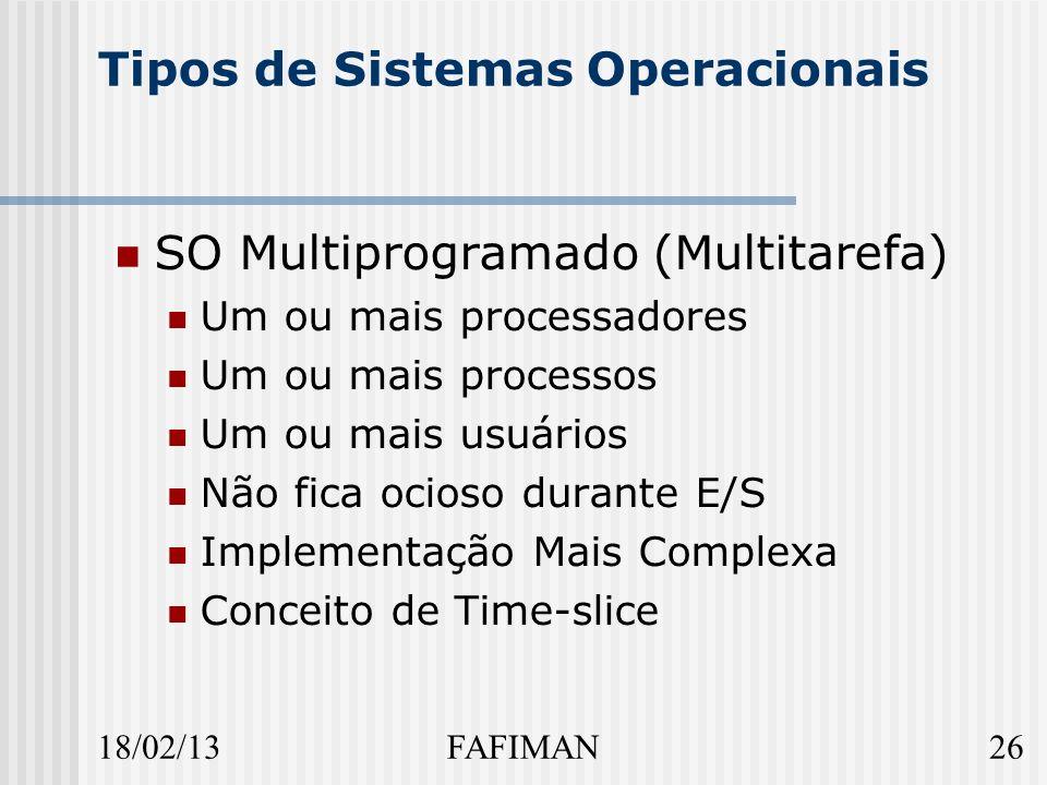 18/02/1326FAFIMAN Tipos de Sistemas Operacionais SO Multiprogramado (Multitarefa) Um ou mais processadores Um ou mais processos Um ou mais usuários Não fica ocioso durante E/S Implementação Mais Complexa Conceito de Time-slice