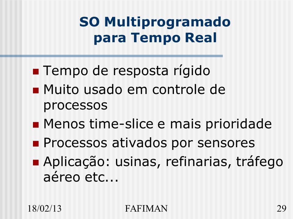 18/02/1329FAFIMAN SO Multiprogramado para Tempo Real Tempo de resposta rígido Muito usado em controle de processos Menos time-slice e mais prioridade Processos ativados por sensores Aplicação: usinas, refinarias, tráfego aéreo etc...
