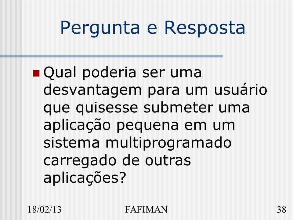 18/02/1338FAFIMAN Pergunta e Resposta Qual poderia ser uma desvantagem para um usuário que quisesse submeter uma aplicação pequena em um sistema multiprogramado carregado de outras aplicações