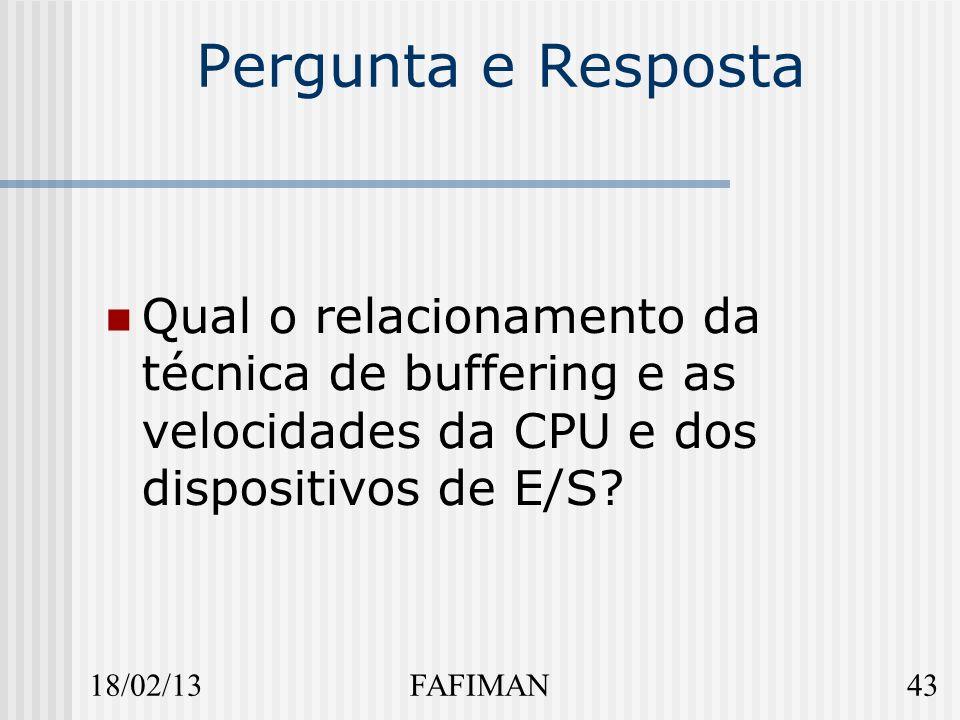 18/02/1343FAFIMAN Pergunta e Resposta Qual o relacionamento da técnica de buffering e as velocidades da CPU e dos dispositivos de E/S?