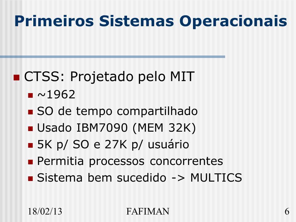 18/02/136FAFIMAN Primeiros Sistemas Operacionais CTSS: Projetado pelo MIT ~1962 SO de tempo compartilhado Usado IBM7090 (MEM 32K) 5K p/ SO e 27K p/ usuário Permitia processos concorrentes Sistema bem sucedido -> MULTICS
