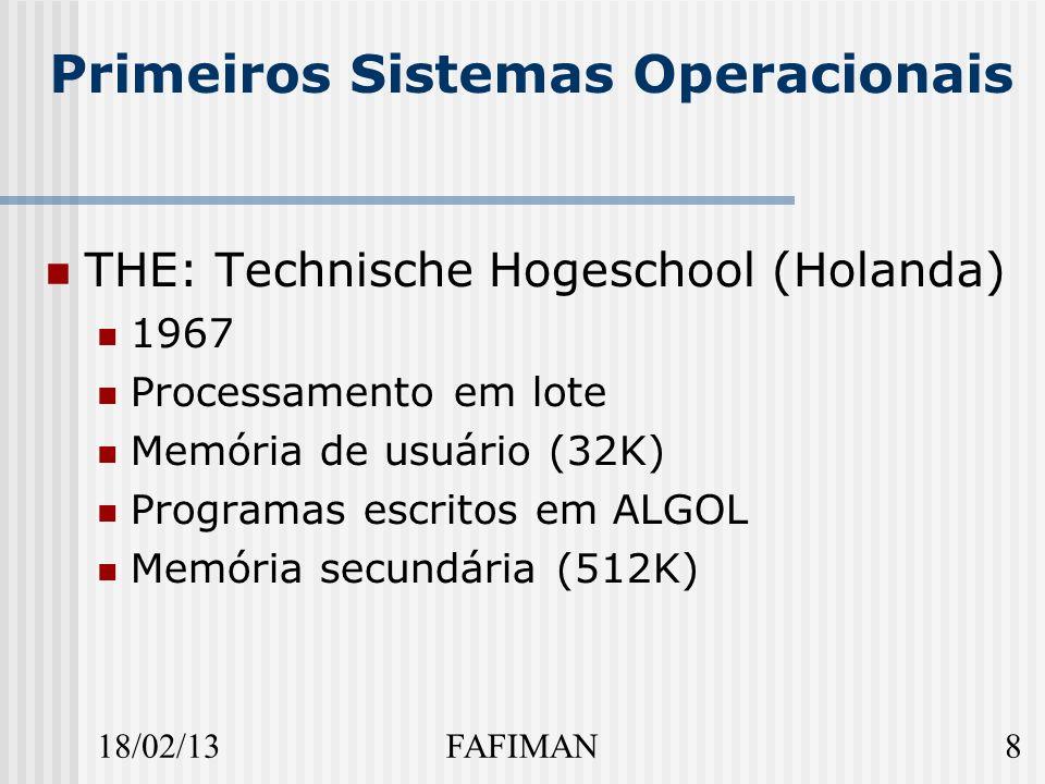 18/02/138FAFIMAN Primeiros Sistemas Operacionais THE: Technische Hogeschool (Holanda) 1967 Processamento em lote Memória de usuário (32K) Programas escritos em ALGOL Memória secundária (512K)