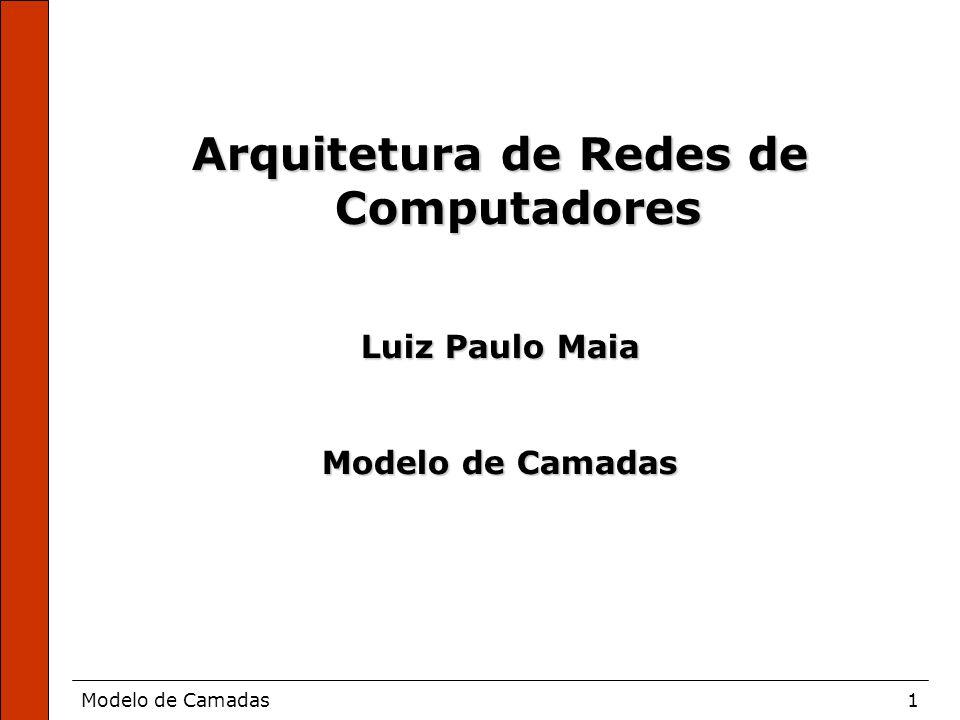 Modelo de Camadas1 Arquitetura de Redes de Computadores Luiz Paulo Maia Modelo de Camadas