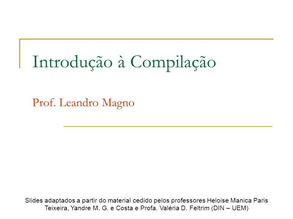 Introdução à Compilação Prof. Leandro Magno Slides adaptados a partir do material cedido pelos professores Heloise Manica Paris Teixeira, Yandre M. G.