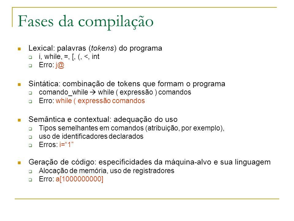 Fases da compilação Lexical: palavras (tokens) do programa i, while, =, [, (, <, int Erro: j@ Sintática: combinação de tokens que formam o programa comando_while while ( expressão ) comandos Erro: while ( expressão comandos Semântica e contextual: adequação do uso Tipos semelhantes em comandos (atribuição, por exemplo), uso de identificadores declarados Erros: i=1 Geração de código: especificidades da máquina-alvo e sua linguagem Alocação de memória, uso de registradores Erro: a[1000000000]