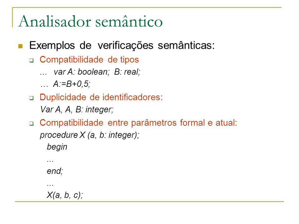 Analisador semântico Exemplos de verificações semânticas: Compatibilidade de tipos... var A: boolean; B: real; … A:=B+0,5; Duplicidade de identificado