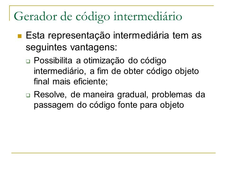 Gerador de código intermediário Esta representação intermediária tem as seguintes vantagens: Possibilita a otimização do código intermediário, a fim d