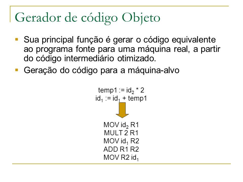 Gerador de código Objeto Sua principal função é gerar o código equivalente ao programa fonte para uma máquina real, a partir do código intermediário otimizado.