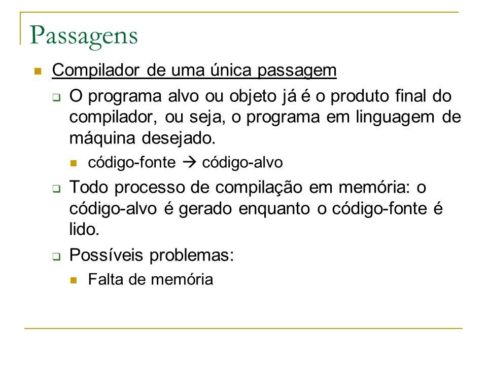 Passagens Compilador de uma única passagem O programa alvo ou objeto já é o produto final do compilador, ou seja, o programa em linguagem de máquina d