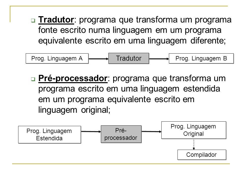 Tradutor: programa que transforma um programa fonte escrito numa linguagem em um programa equivalente escrito em uma linguagem diferente; Pré-processador: programa que transforma um programa escrito em uma linguagem estendida em um programa equivalente escrito em linguagem original; Prog.