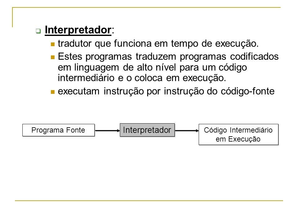 Interpretador: tradutor que funciona em tempo de execução. Estes programas traduzem programas codificados em linguagem de alto nível para um código in