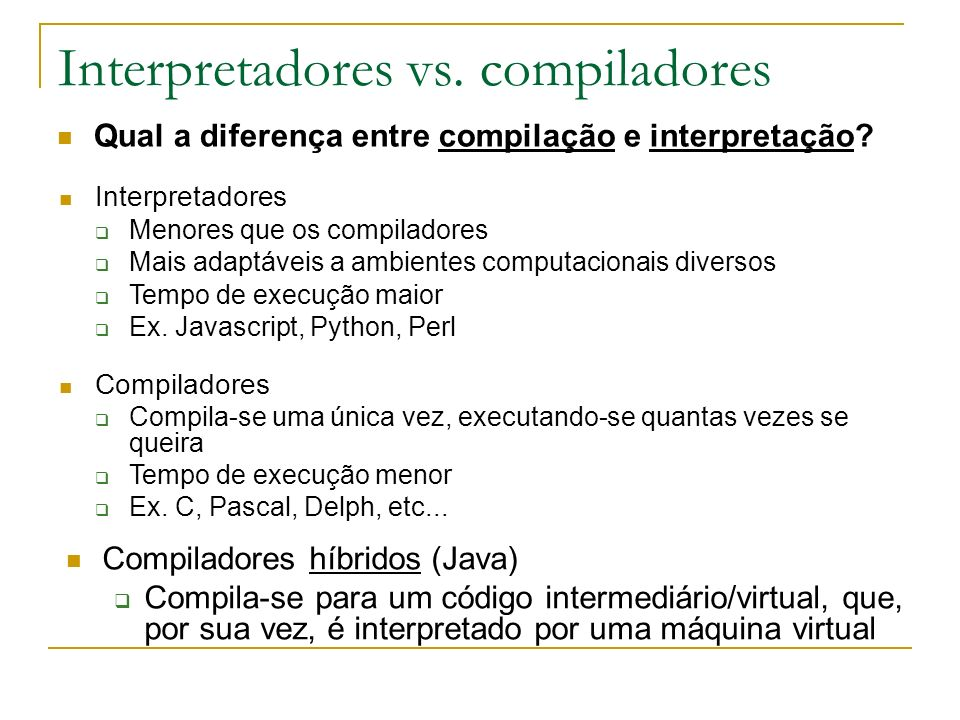 Interpretadores vs. compiladores Qual a diferença entre compilação e interpretação? Interpretadores Menores que os compiladores Mais adaptáveis a ambi