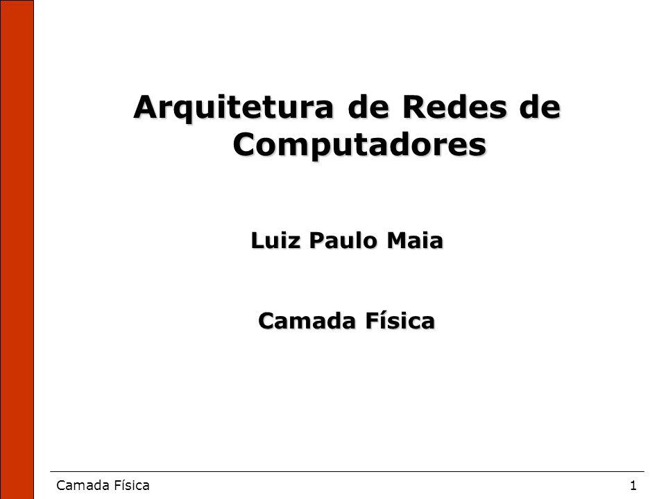 Camada Física1 Arquitetura de Redes de Computadores Luiz Paulo Maia Camada Física