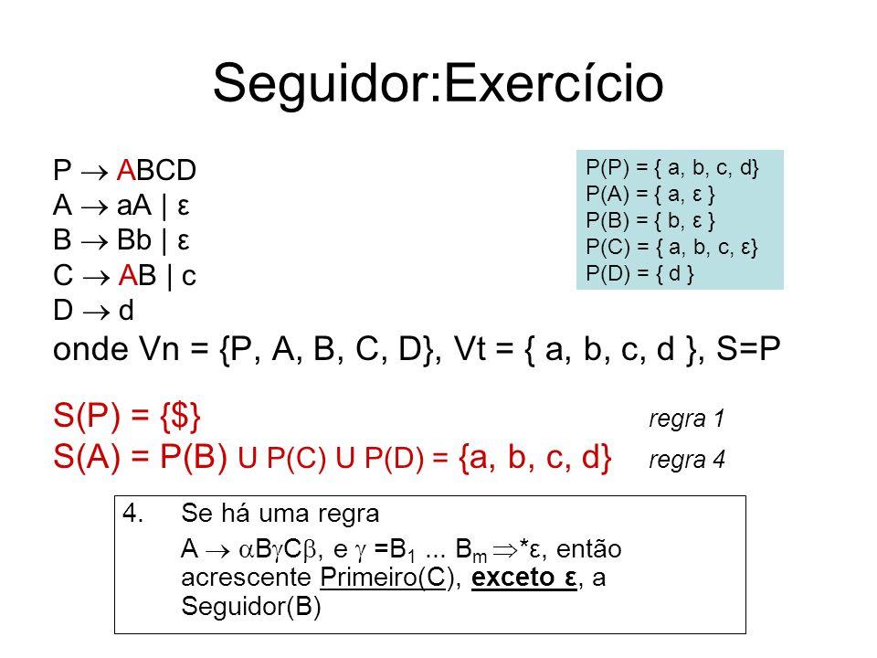 Seguidor:Exercício P ABCD A aA | ε B Bb | ε C AB | c D d onde Vn = {P, A, B, C, D}, Vt = { a, b, c, d }, S=P S(P) = {$} regra 1 S(A) = P(B) U P(C) U P