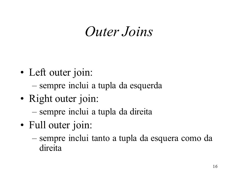 16 Outer Joins Left outer join: –sempre inclui a tupla da esquerda Right outer join: –sempre inclui a tupla da direita Full outer join: –sempre inclui