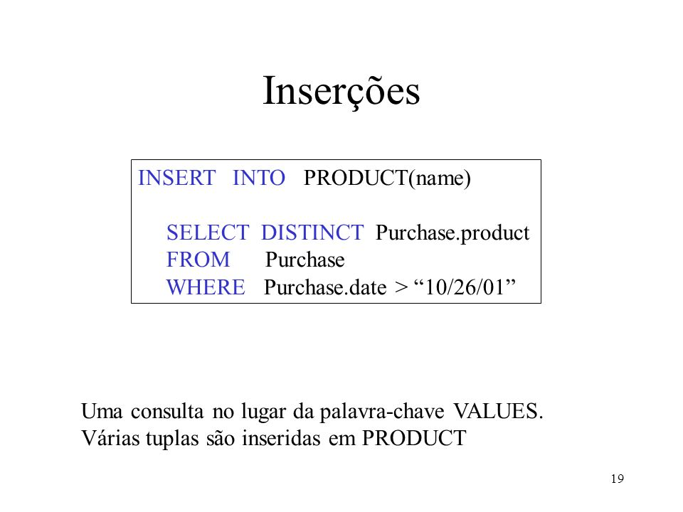 19 Inserções INSERT INTO PRODUCT(name) SELECT DISTINCT Purchase.product FROM Purchase WHERE Purchase.date > 10/26/01 Uma consulta no lugar da palavra-
