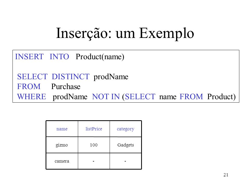 21 Inserção: um Exemplo INSERT INTO Product(name) SELECT DISTINCT prodName FROM Purchase WHERE prodName NOT IN (SELECT name FROM Product) --camera Gadgets100gizmo categorylistPricename