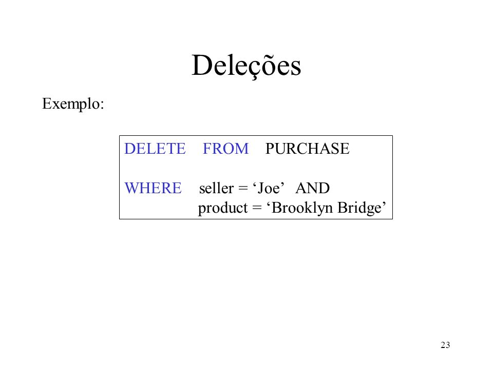 23 Deleções DELETE FROM PURCHASE WHERE seller = Joe AND product = Brooklyn Bridge Exemplo: