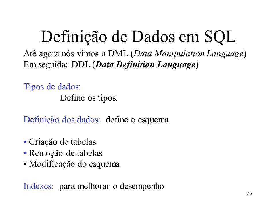 25 Definição de Dados em SQL Até agora nós vimos a DML (Data Manipulation Language) Em seguida: DDL (Data Definition Language) Tipos de dados: Define os tipos.