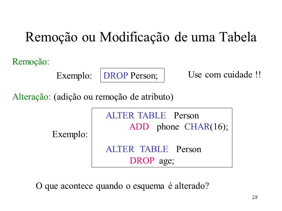 28 Remoção ou Modificação de uma Tabela Remoção: ALTER TABLE Person ADD phone CHAR(16); ALTER TABLE Person DROP age; Alteração: (adição ou remoção de atributo) O que acontece quando o esquema é alterado.