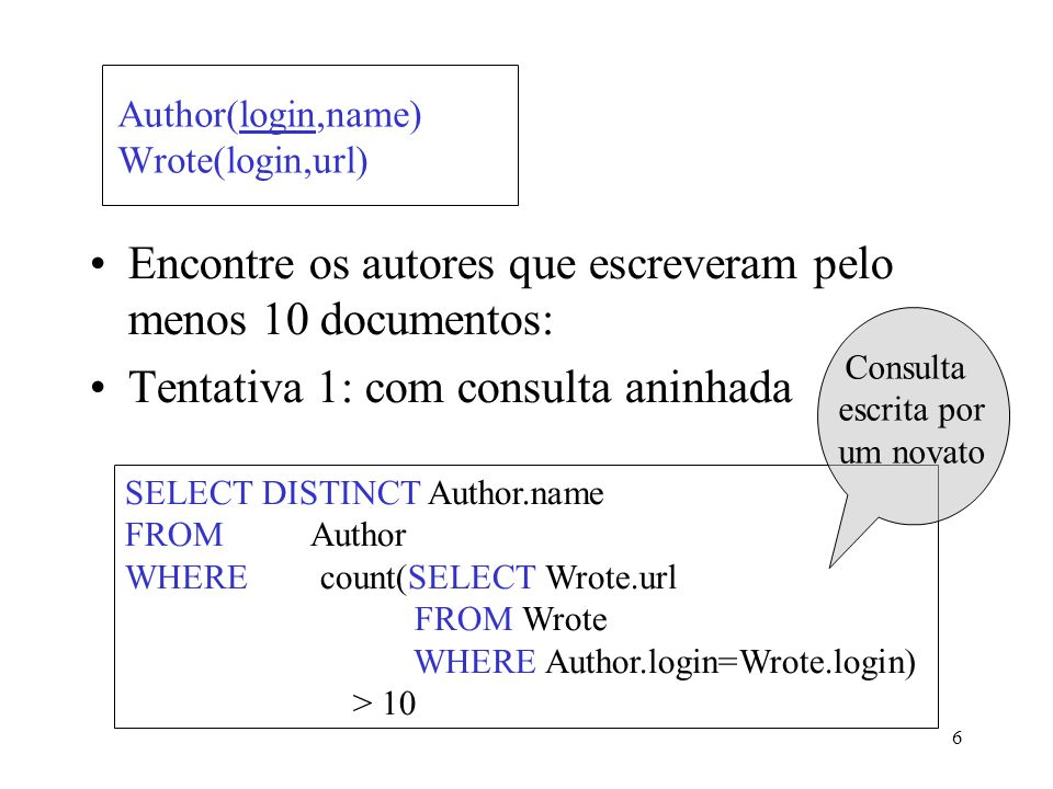6 Author(login,name) Wrote(login,url) Encontre os autores que escreveram pelo menos 10 documentos: Tentativa 1: com consulta aninhada SELECT DISTINCT Author.name FROM Author WHERE count(SELECT Wrote.url FROM Wrote WHERE Author.login=Wrote.login) > 10 Consulta escrita por um novato