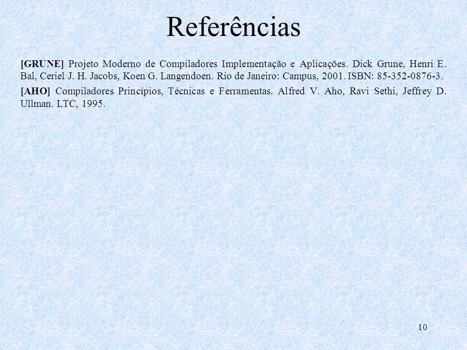 10 Referências [GRUNE] Projeto Moderno de Compiladores Implementação e Aplicações. Dick Grune, Henri E. Bal, Ceriel J. H. Jacobs, Koen G. Langendoen.