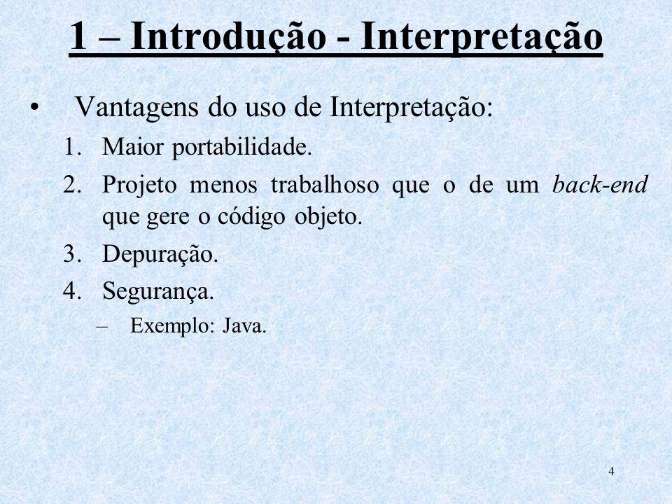 4 1 – Introdução - Interpretação Vantagens do uso de Interpretação: 1.Maior portabilidade. 2.Projeto menos trabalhoso que o de um back-end que gere o